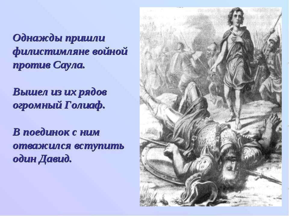 Однажды пришли филистимляне войной против Саула. Вышел из их рядов огромный Г...