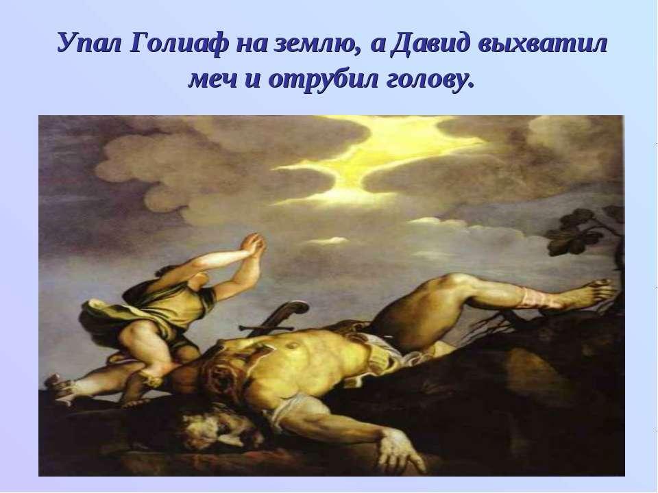 Упал Голиаф на землю, а Давид выхватил меч и отрубил голову.