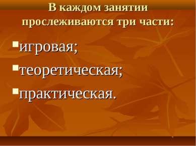 В каждом занятии прослеживаются три части: игровая; теоретическая; практическая.