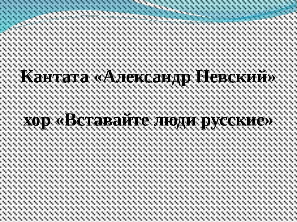 Кантата «Александр Невский» хор «Вставайте люди русские»