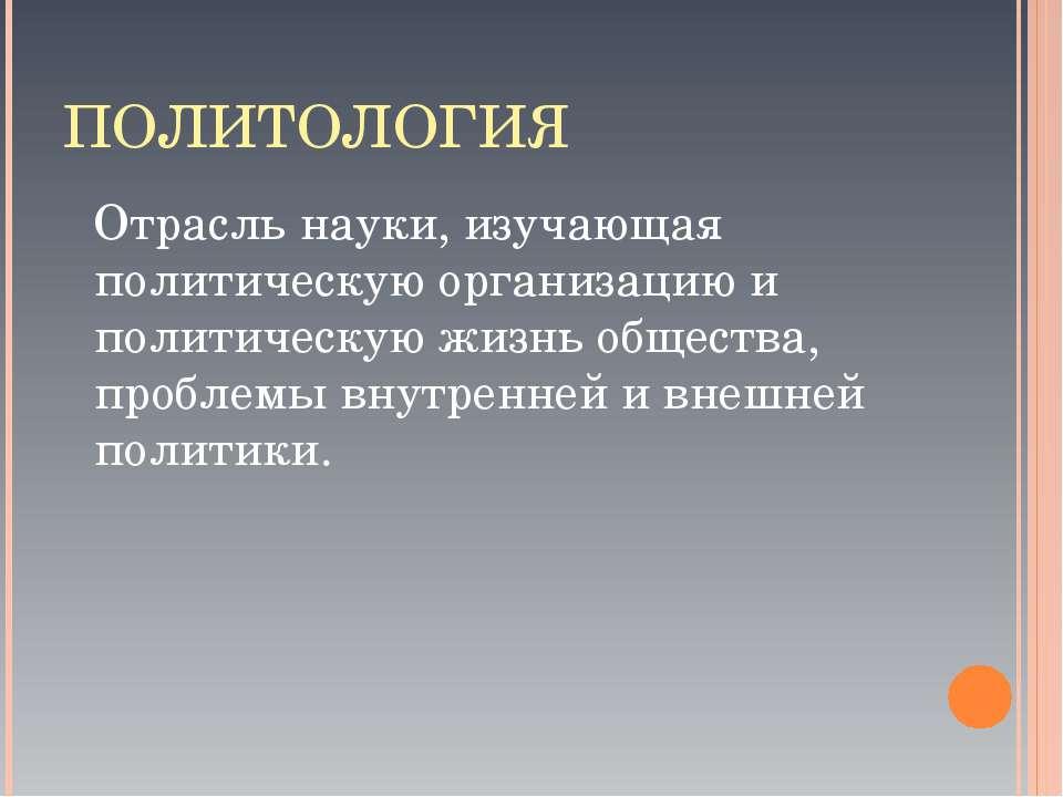 ПОЛИТОЛОГИЯ Отрасль науки, изучающая политическую организацию и политическую ...