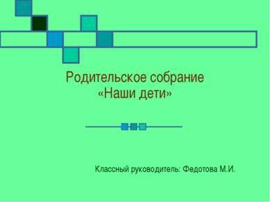 Родительское собрание «Наши дети» Классный руководитель: Федотова М.И.
