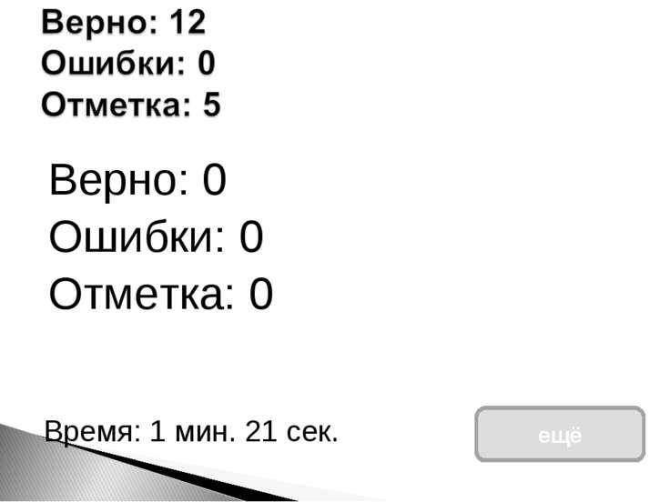 Верно: 0 Ошибки: 0 Отметка: 0 Время: 1 мин. 21 сек. ещё исправить