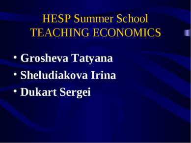 HESP Summer School TEACHING ECONOMICS Grosheva Tatyana Sheludiakova Irina Duk...