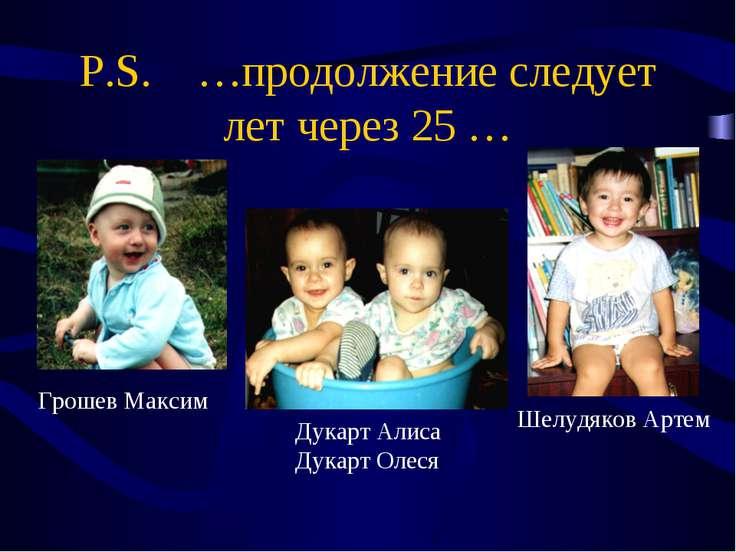 P.S. …продолжение следует лет через 25 … Грошев Максим Дукарт Алиса Дукарт Ол...