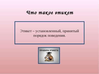 Что такое этикет Этикет – установленный, принятый порядок поведения.