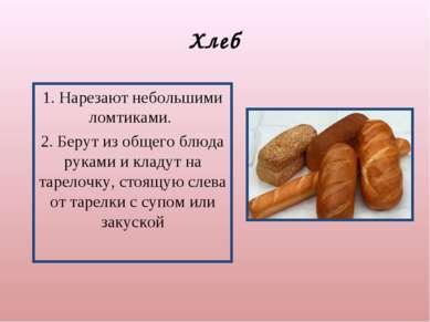 Хлеб 1. Нарезают небольшими ломтиками. 2. Берут из общего блюда руками и клад...
