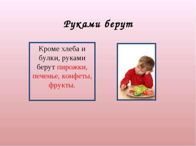 Руками берут Кроме хлеба и булки, руками берут пирожки, печенье, конфеты, фру...