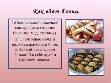 Как едят блины 1.Специальной ложечкой накладываем начинку (варенье, мед, смет...