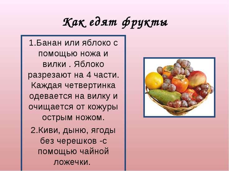 Как едят фрукты 1.Банан или яблоко с помощью ножа и вилки . Яблоко разрезают ...