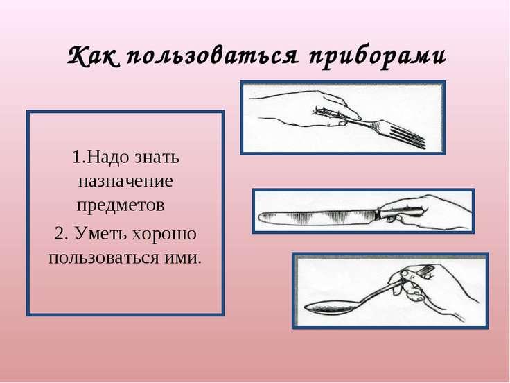 Как пользоваться приборами 1.Надо знать назначение предметов 2. Уметь хорошо ...