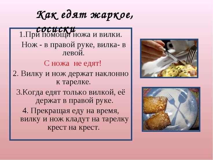 1.При помощи ножа и вилки. Нож - в правой руке, вилка- в левой. С ножа не едя...