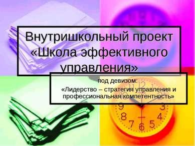 Внутришкольный проект «Школа эффективного управления» под девизом: «Лидерство...