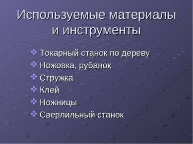 Используемые материалы и инструменты Токарный станок по дереву Ножовка, рубан...
