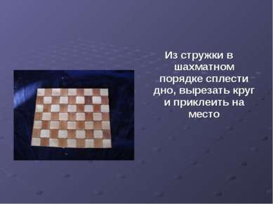 Из стружки в шахматном порядке сплести дно, вырезать круг и приклеить на место