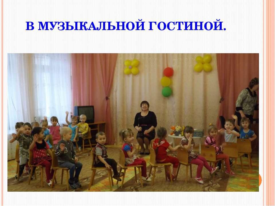 В МУЗЫКАЛЬНОЙ ГОСТИНОЙ.