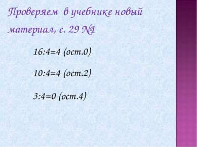 16:4=4 (ост.0) 10:4=4 (ост.2) 3:4=0 (ост.4) Проверяем в учебнике новый матери...
