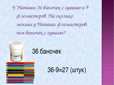 36 баночек 36-9=27 (штук) У Наташи 36 баночек с гуашью и 9 фломастеров. На ск...
