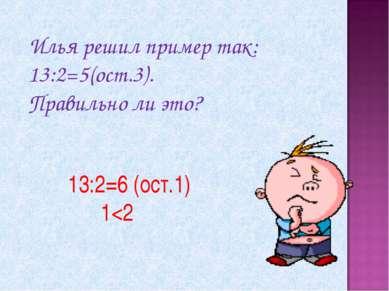 Илья решил пример так: 13:2=5(ост.3). Правильно ли это? 13:2=6 (ост.1) 1