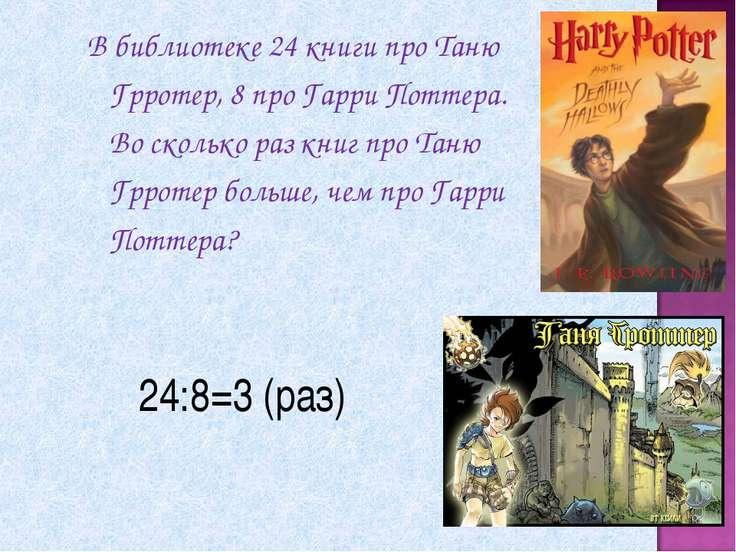 24:8=3 (раз) В библиотеке 24 книги про Таню Грротер, 8 про Гарри Поттера. Во ...