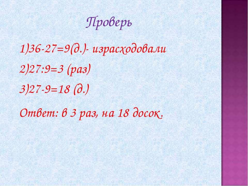 Проверь 36-27=9(д.)- израсходовали 27:9=3 (раз) 27-9=18 (д.) Ответ: в 3 раз, ...