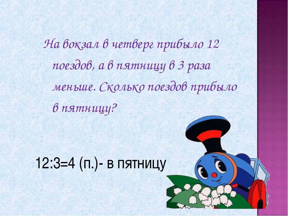 12:3=4 (п.)- в пятницу На вокзал в четверг прибыло 12 поездов, а в пятницу в ...