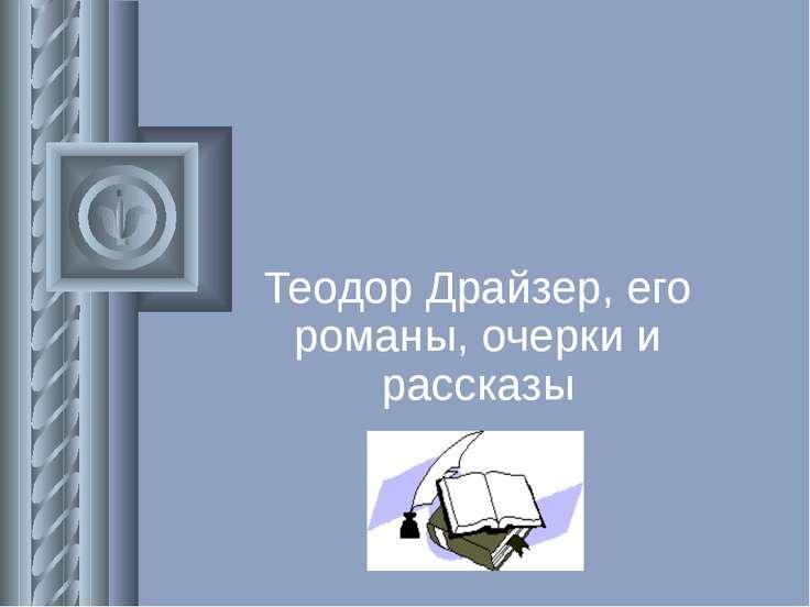 Теодор Драйзер, его романы, очерки и рассказы
