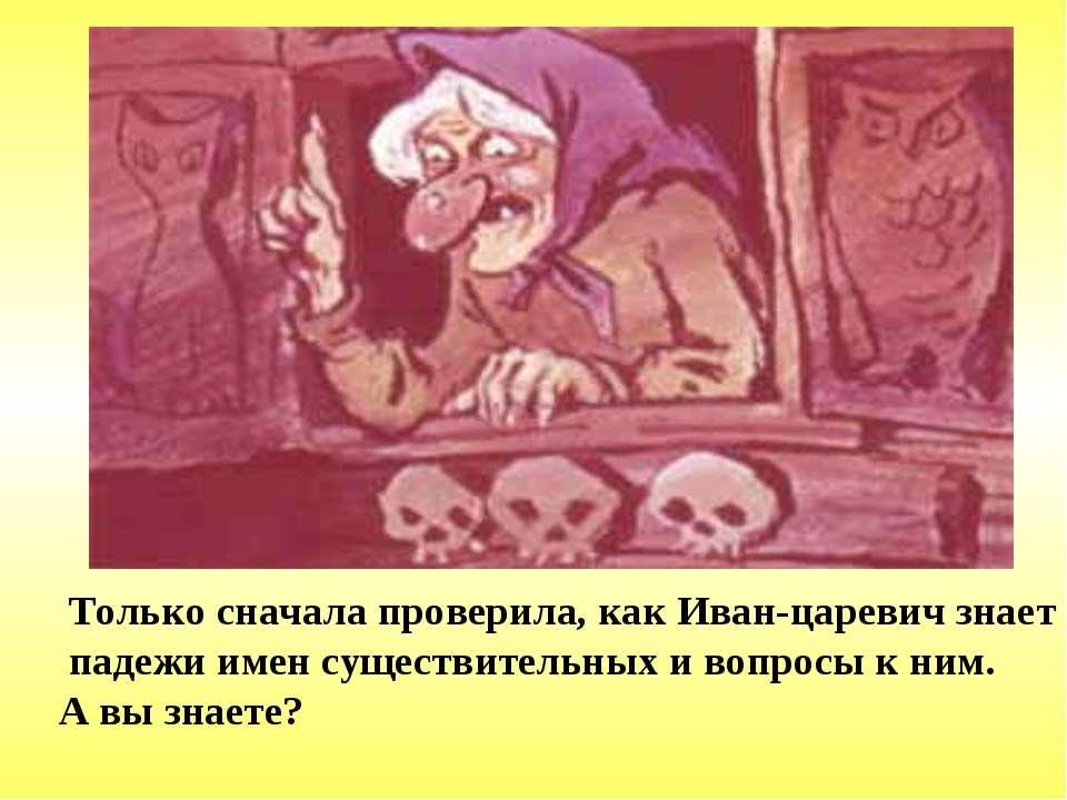 Только сначала проверила, как Иван-царевич знает падежи имен существительных ...