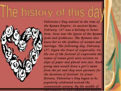 Valentine's Day started in the time of the Roman Empire. In ancient Rome, Feb...
