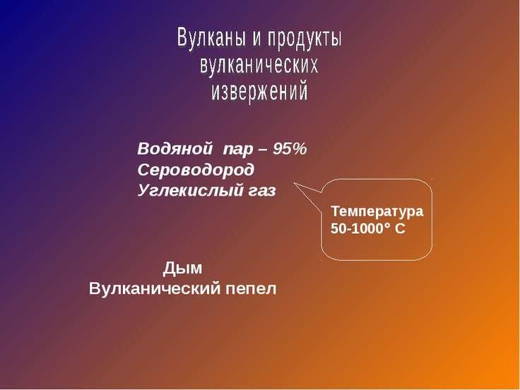 Водяной пар – 95% Сероводород Углекислый газ Температура 50-1000 С Дым Вулкан...