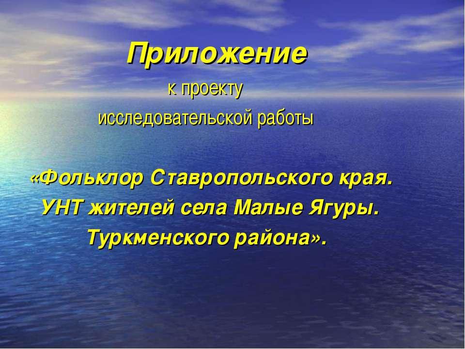 Приложение к проекту исследовательской работы «Фольклор Ставропольского края....