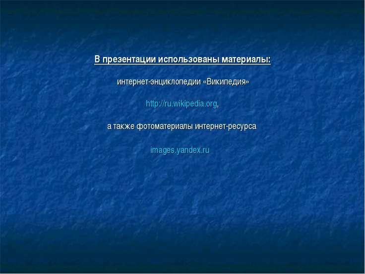 В презентации использованы материалы: интернет-энциклопедии «Википедия» http:...