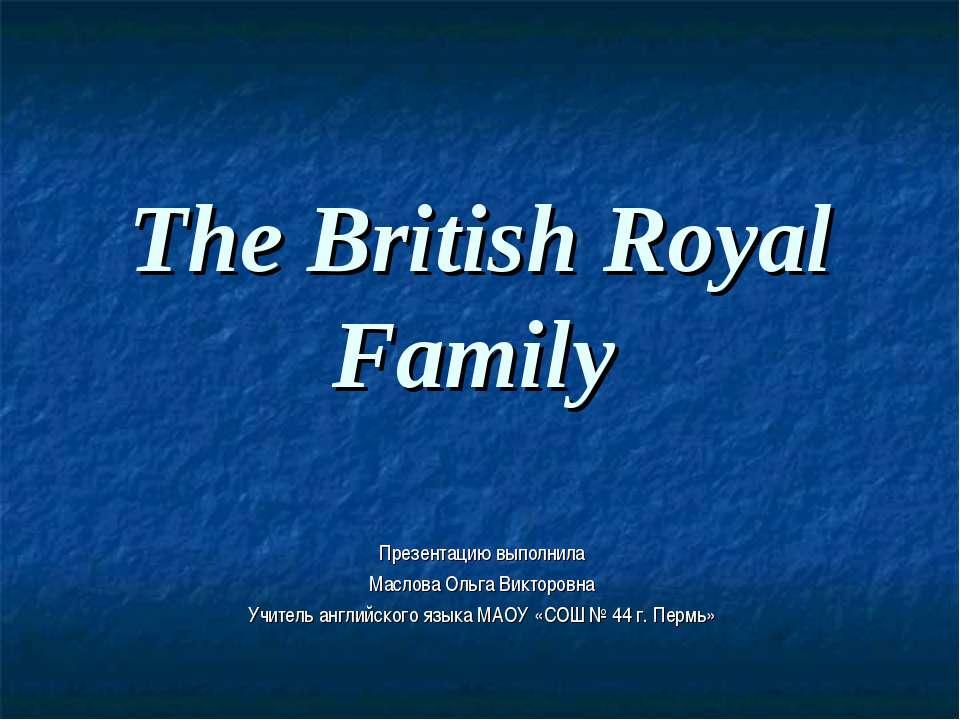 The British Royal Family Презентацию выполнила Маслова Ольга Викторовна Учите...