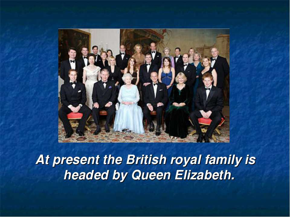 At present the British royal family is headed by Queen Elizabeth.