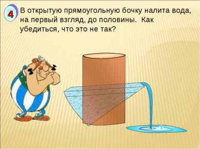 В открытую прямоугольную бочку налита вода, на первый взгляд, до половины. Ка...