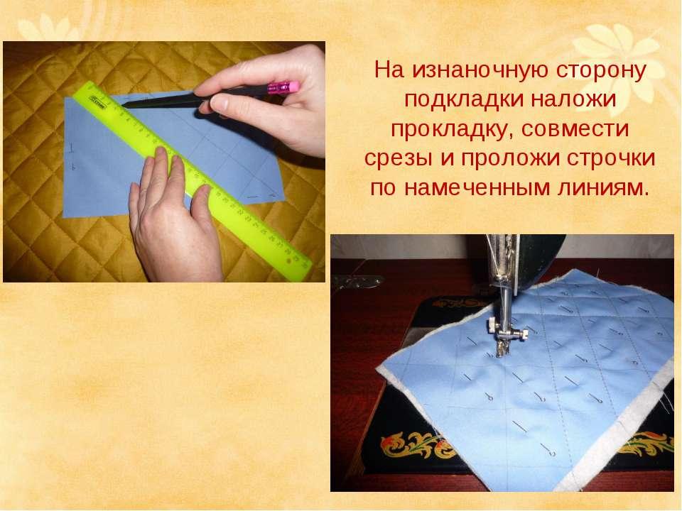 На изнаночную сторону подкладки наложи прокладку, совмести срезы и проложи ст...