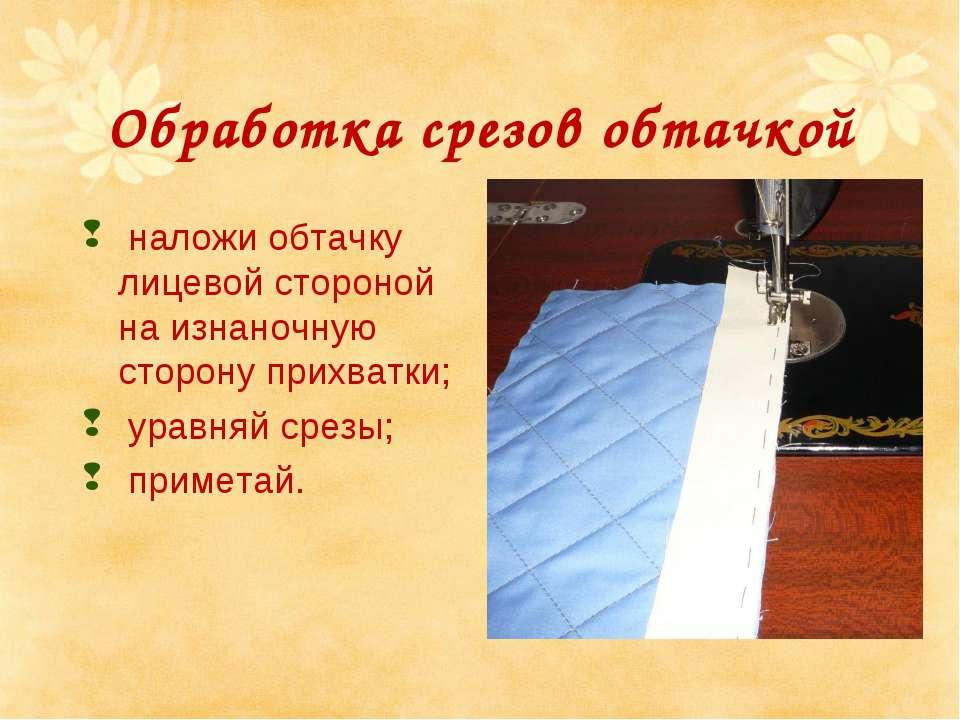Обработка срезов обтачкой наложи обтачку лицевой стороной на изнаночную сторо...