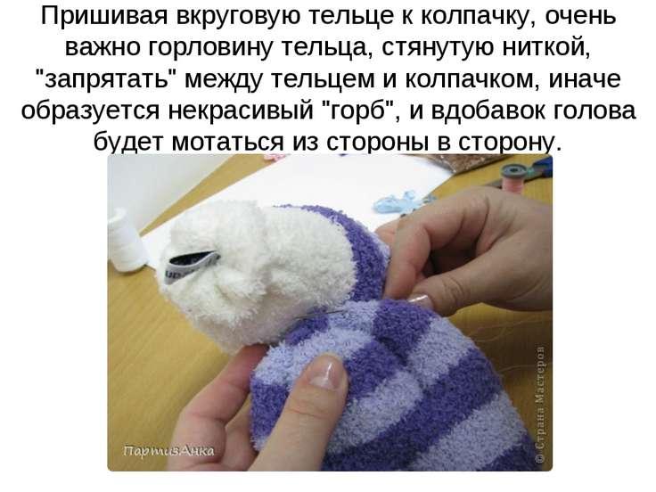 Пришивая вкруговую тельце к колпачку, очень важно горловину тельца, стянутую ...
