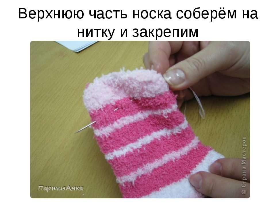 Верхнюю часть носка соберём на нитку и закрепим
