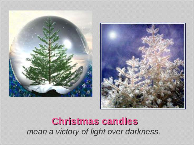 Christmas candles mean a victory of light over darkness.