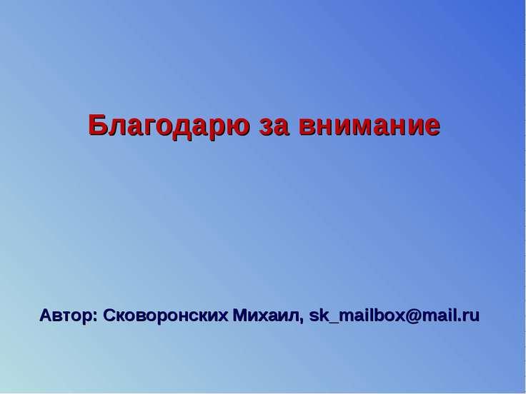 Благодарю за внимание Автор: Сковоронских Михаил, sk_mailbox@mail.ru