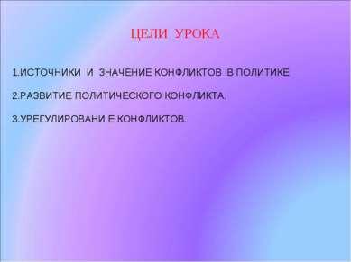 ЦЕЛИ УРОКА 1.ИСТОЧНИКИ И ЗНАЧЕНИЕ КОНФЛИКТОВ В ПОЛИТИКЕ 2.РАЗВИТИЕ ПОЛИТИЧЕСК...