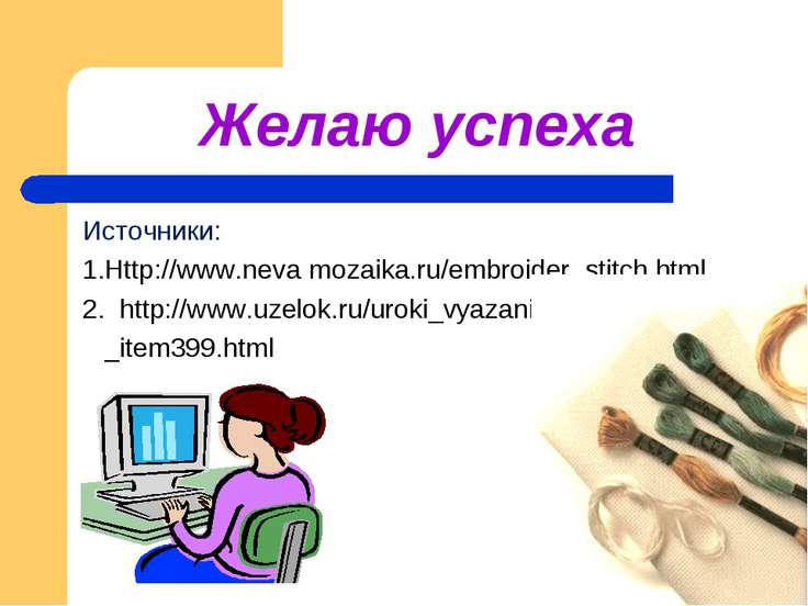 Желаю успеха Источники: 1.Http://www.neva mozaika.ru/embroider_stitch.html 2....