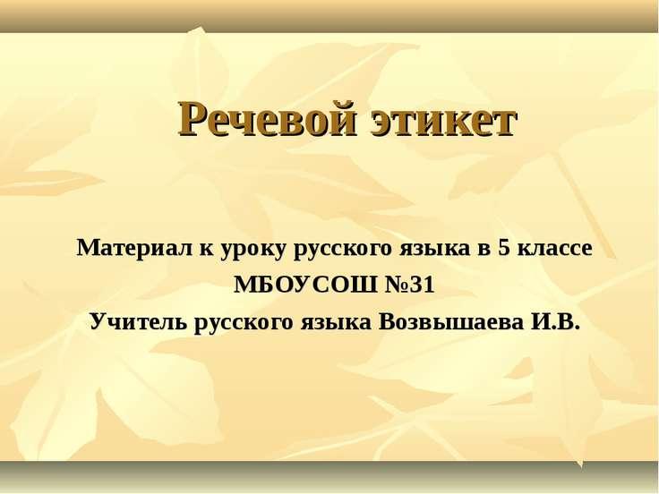 Речевой этикет Материал к уроку русского языка в 5 классе МБОУСОШ №31 Учитель...