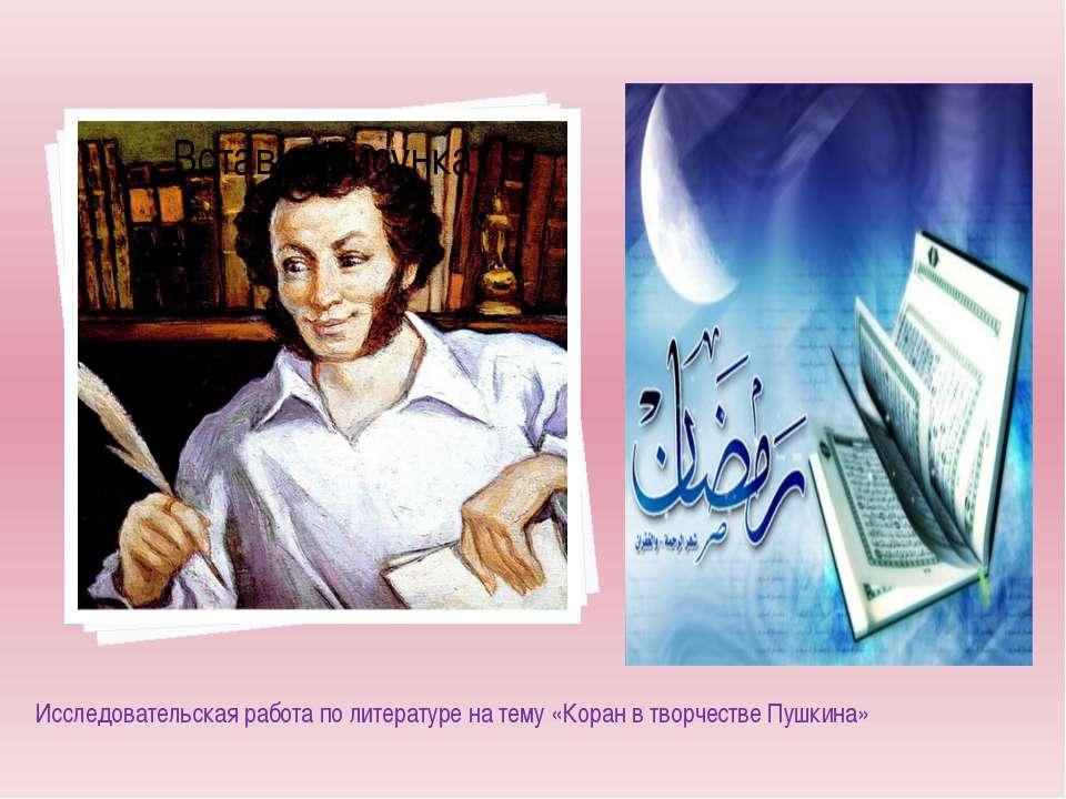 Исследовательская работа по литературе на тему «Коран в творчестве Пушкина»