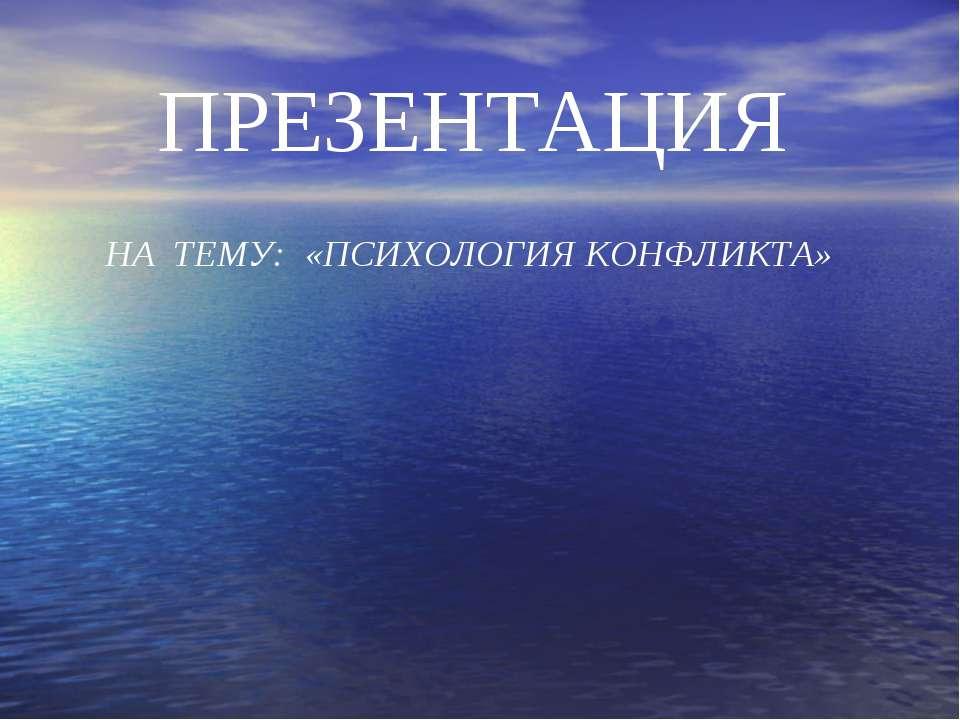 ПРЕЗЕНТАЦИЯ НА ТЕМУ: «ПСИХОЛОГИЯ КОНФЛИКТА»