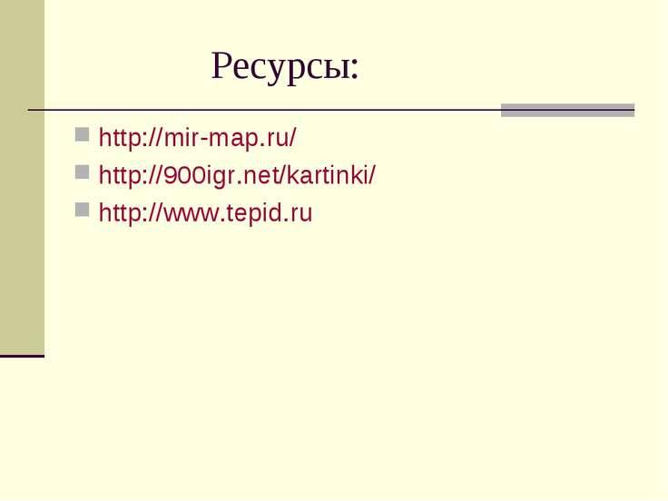 Ресурсы: http://mir-map.ru/ http://900igr.net/kartinki/ http://www.tepid.ru