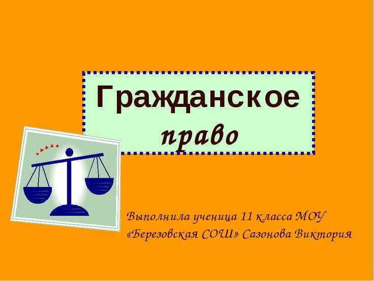 Гражданское право Выполнила ученица 11 класса МОУ «Березовская СОШ» Сазонова ...