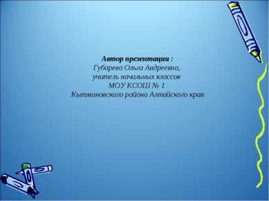 Автор презентации : Губарева Ольга Андреевна, учитель начальных классов МОУ К...