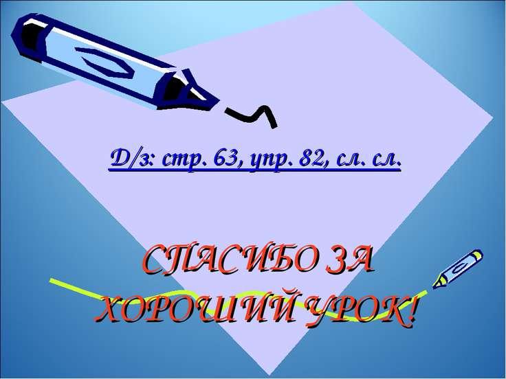 СПАСИБО ЗА ХОРОШИЙ УРОК! Д/з: стр. 63, упр. 82, сл. сл.